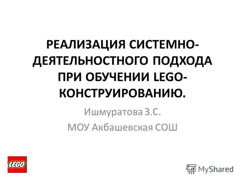 РЕАЛИЗАЦИЯ СИСТЕМНО- ДЕЯТЕЛЬНОСТНОГО ПОДХОДА ПРИ ОБУЧЕНИИ LEGO- КОНСТРУИРОВАНИЮ. Ишмуратова З.С. МОУ Акбашевская СОШ