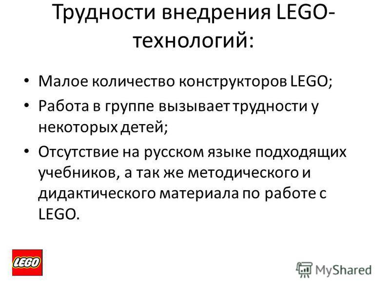Трудности внедрения LEGO- технологий: Малое количество конструкторов LEGO; Работа в группе вызывает трудности у некоторых детей; Отсутствие на русском языке подходящих учебников, а так же методического и дидактического материала по работе с LEGO.