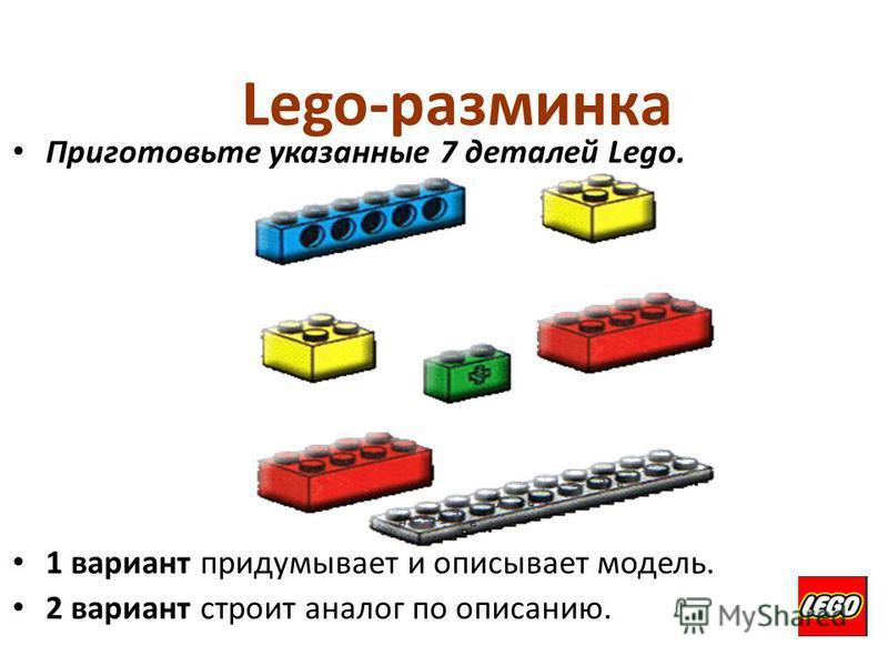Lego-разминка Приготовьте указанные 7 деталей Lego. 1 вариант придумывает и описывает модель. 2 вариант строит аналог по описанию.