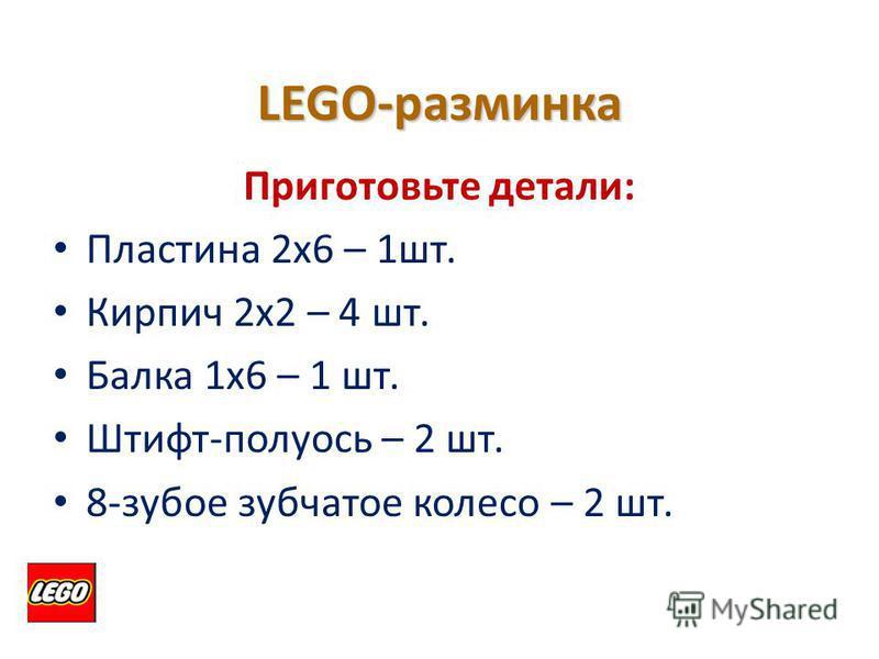 LEGO-разминка Приготовьте детали: Пластина 2 х 6 – 1 шт. Кирпич 2 х 2 – 4 шт. Балка 1 х 6 – 1 шт. Штифт-полуось – 2 шт. 8-зубое зубчатое колесо – 2 шт.