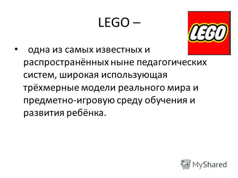 LEGO – одна из самых известных и распространённых ныне педагогических систем, широкая использующая трёхмерные модели реального мира и предметно-игровую среду обучения и развития ребёнка.