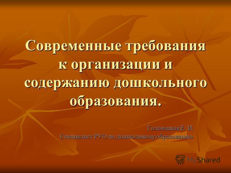 Современные требования к организации и содержанию дошкольного образования. Головацкая Е. И. Специалист РУО по дошкольному образованию.