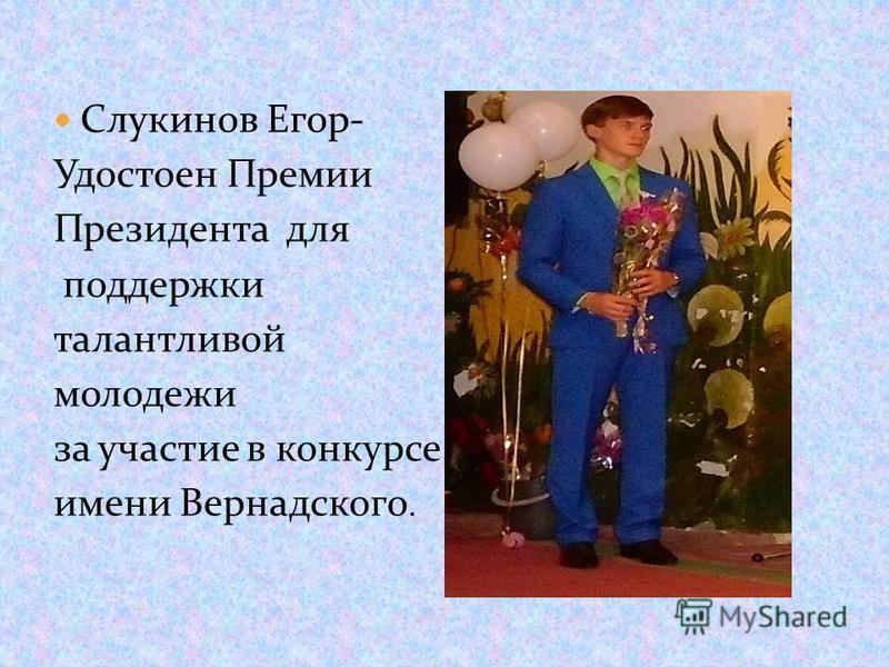 Слукинов Егор- Удостоен Премии Президента для поддержки талантливой молодежи за участие в конкурсе имени Вернадского.