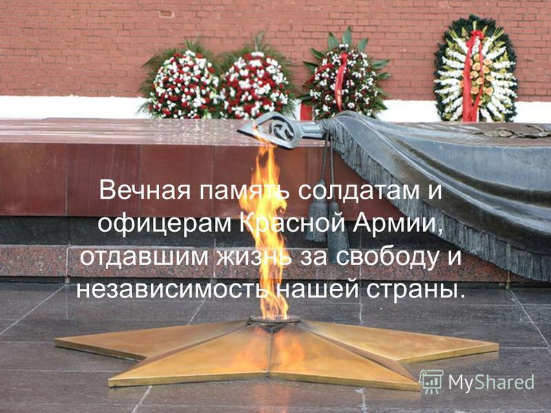 Вечная память солдатам и офицерам Красной Армии, отдавшим жизнь за свободу и независимость нашей страны.