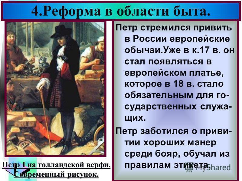 Меню Петр стремился привить в России европейские обычаи.Уже в к.17 в. он стал появляться в европейском платье, которое в 18 в. стало обязательным для государственных служащих. Петр заботился о привитии хороших манер среди бояр, обучал из правилам эти