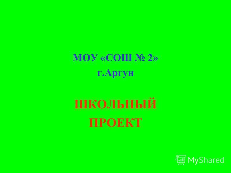 МОУ «СОШ 2» г.Аргун ШКОЛЬНЫЙ ПРОЕКТ