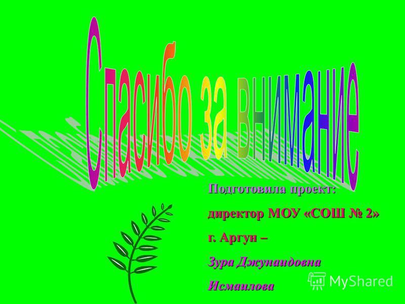 Подготовила проект: директор МОУ «СОШ 2» г. Аргун – Зура Джунаидовна Исмаилова