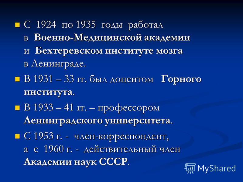 С 1924 по 1935 годы работал в Военно-Медицинской академии и Бехтеревском институте мозга в Ленинграде. С 1924 по 1935 годы работал в Военно-Медицинской академии и Бехтеревском институте мозга в Ленинграде. В 1931 – 33 гг. был доцентом Горного институ
