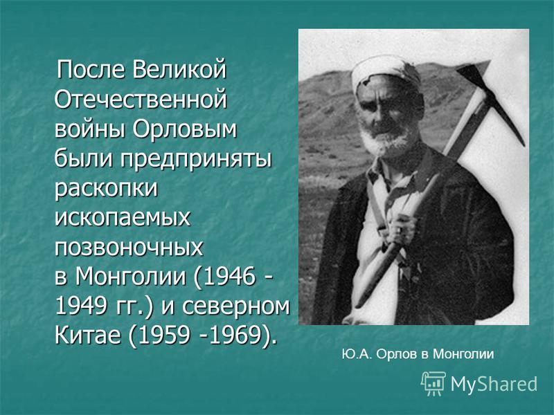 После Великой Отечественной войны Орловым были предприняты раскопки ископаемых позвоночных в Монголии (1946 - 1949 гг.) и северном Китае (1959 -1969). После Великой Отечественной войны Орловым были предприняты раскопки ископаемых позвоночных в Монгол