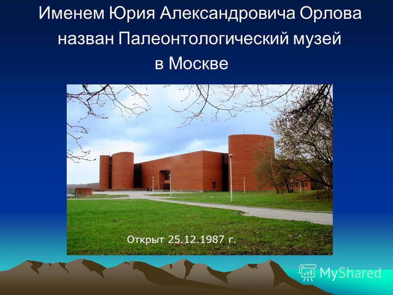 Именем Юрия Александровича Орлова назван Палеонтологический музей в Москве Открыт 25.12.1987 г.