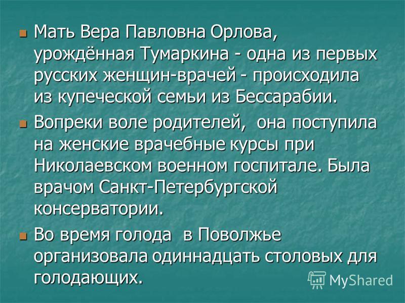 Мать Вера Павловна Орлова, урождённая Тумаркина - одна из первых русских женщин-врачей - происходила из купеческой семьи из Бессарабии. Мать Вера Павловна Орлова, урождённая Тумаркина - одна из первых русских женщин-врачей - происходила из купеческой