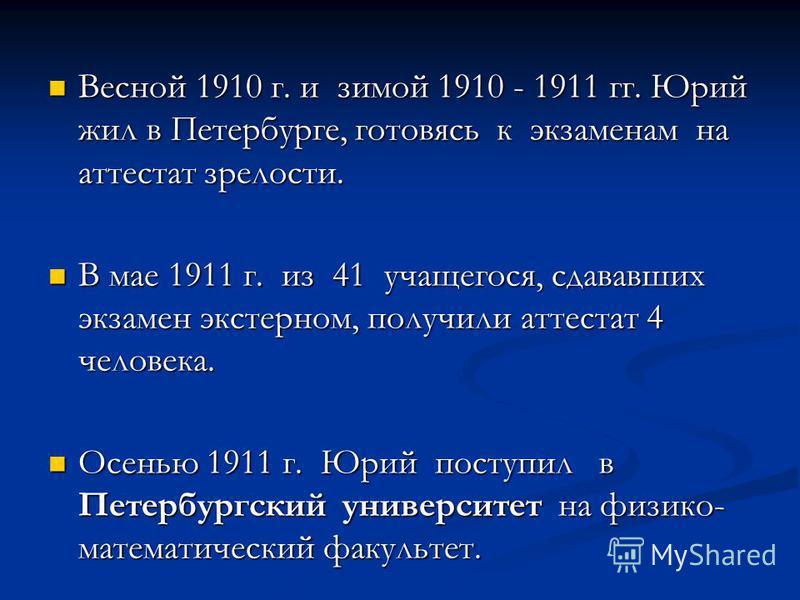 Весной 1910 г. и зимой 1910 - 1911 гг. Юрий жил в Петербурге, готовясь к экзаменам на аттестат зрелости. Весной 1910 г. и зимой 1910 - 1911 гг. Юрий жил в Петербурге, готовясь к экзаменам на аттестат зрелости. В мае 1911 г. из 41 учащегося, сдававших
