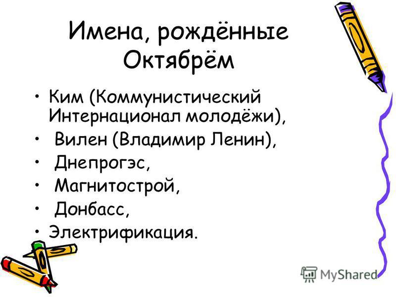 Имена, рождённые Октябрём Ким (Коммунистический Интернационал молодёжи), Вилен (Владимир Ленин), Днепрогэс, Магнитострой, Донбасс, Электрификация.