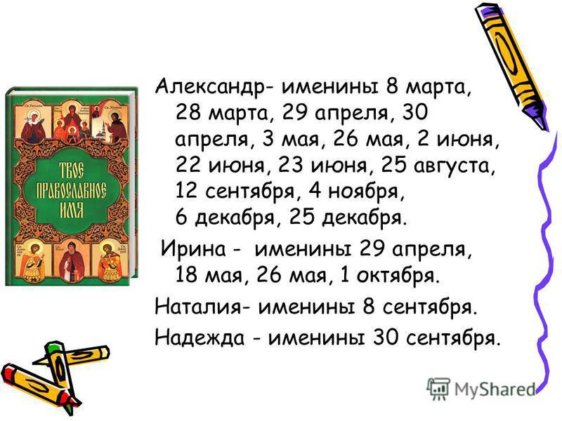 Александр- именины 8 марта, 28 марта, 29 апреля, 30 апреля, 3 мая, 26 мая, 2 июня, 22 июня, 23 июня, 25 августа, 12 сентября, 4 ноября, 6 декабря, 25 декабря. Ирина - именины 29 апреля, 18 мая, 26 мая, 1 октября. Наталия- именины 8 сентября. Надежда