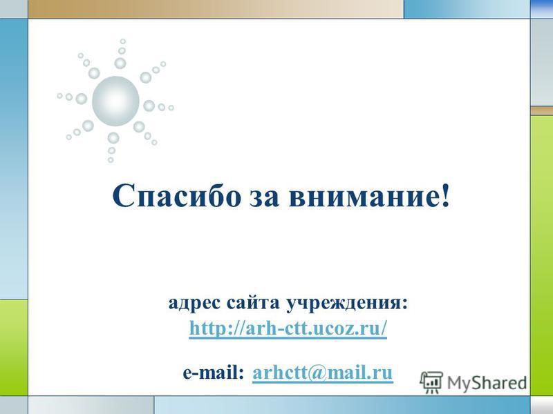 LOGO адрес сайта учреждения: http://arh-ctt.ucoz.ru/ e-mail: arhctt@mail.ru http://arh-ctt.ucoz.ru/arhctt@mail.ru Спасибо за внимание!