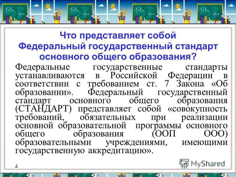 Что представляет собой Федеральный государственный стандарт основного общего образования? Федеральные государственные стандарты устанавливаются в Российской Федерации в соответствии с требованием ст. 7 Закона «Об образовании». Федеральный государстве