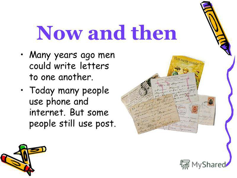 Now and then Many years ago men could write letters to one another. Today many people use phone and internet. But some people still use post.