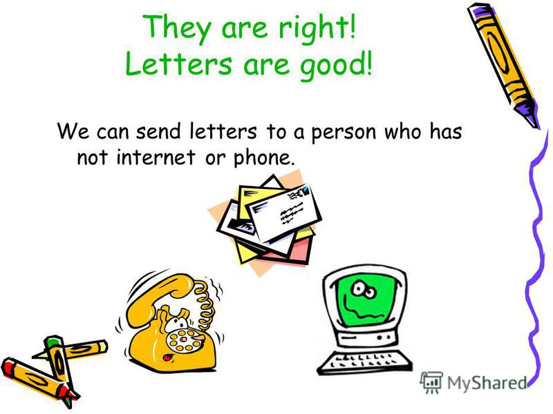 They are right! Letters are good! We can send letters to a person who has not internet or phone.