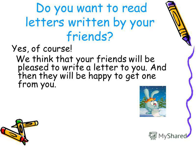 Do you want to read letters written by your friends? Yes, of course! We think that your friends will be pleased to write a letter to you. And then they will be happy to get one from you.