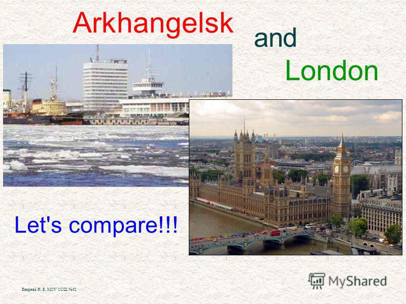 Arkhangelsk and London Let's compare!!! Вихрева Н. Б. МОУ СОШ 62