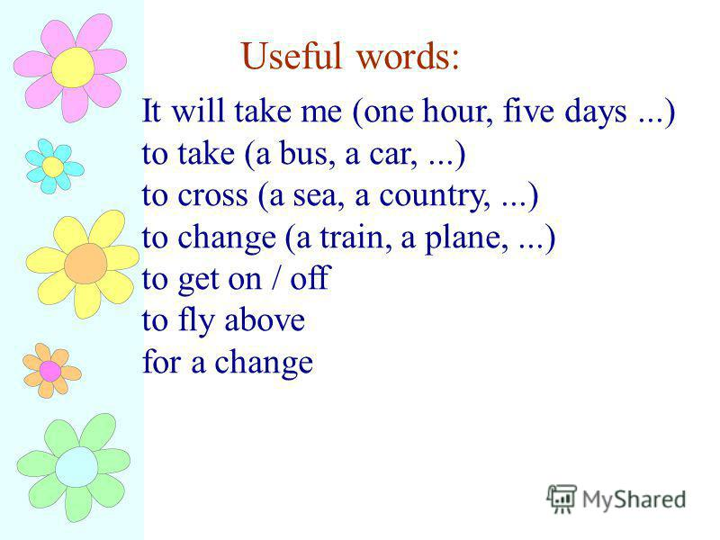Useful words: It will take me (one hour, five days...) to take (a bus, a car,...) to cross (a sea, a country,...) to change (a train, a plane,...) to get on / off to fly above for a change