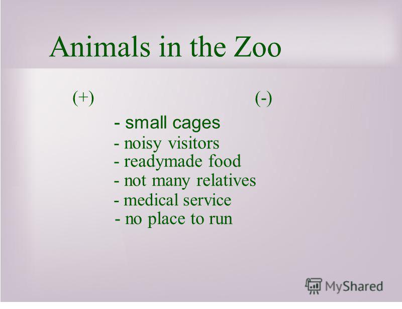Animals in the Zoo (+) (-) - small cages - noisy visitors - readymade food - not many relatives - medical service - no place to run