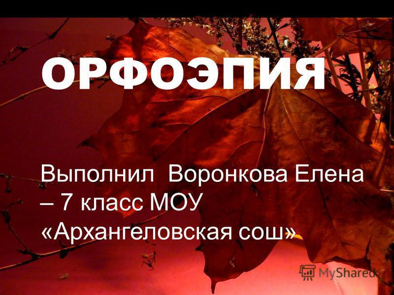 ОРФОЭПИЯ Выполнил Воронкова Елена – 7 класс МОУ «Архангеловская сош»