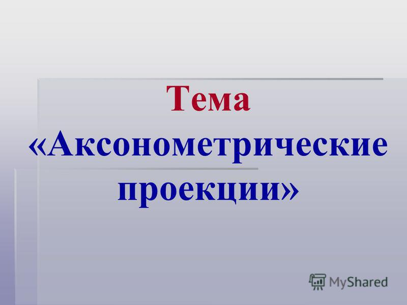 Тема «Аксонометрические проекции»