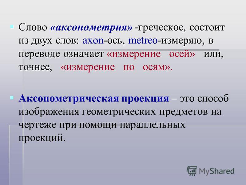 Слово -греческое, состоит из двух слов: -ось, -измеряю, в переводе означает или, точнее, Слово «аксонометрия» -греческое, состоит из двух слов: axon-ось, metreo-измеряю, в переводе означает «измерение осей» или, точнее, «измерение по осям». Аксономет