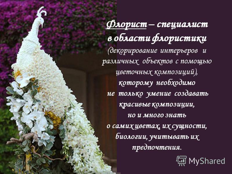 Флорист – специалист в области флористики (декорирование интерьеров и различных объектов с помощью цветочных композиций), которому необходимо не только умение создавать красивые композиции, но и много знать о самих цветах, их сущности, биологии, учит