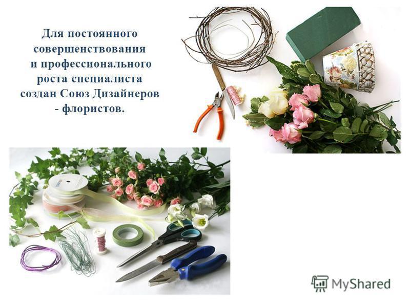 Для постоянного совершенствования и профессионального роста специалиста создан Союз Дизайнеров - флористов.