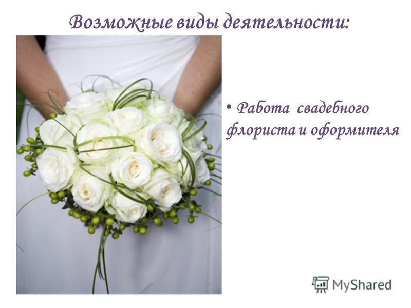 Работа свадебного флориста и оформителя Возможные виды деятельности: