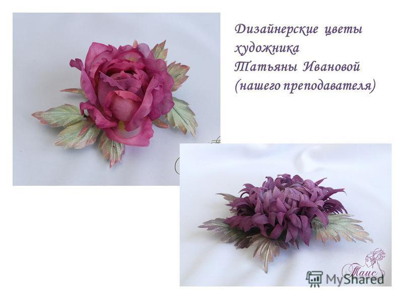 Дизайнерские цветы художника Татьяны Ивановой (нашего преподавателя)