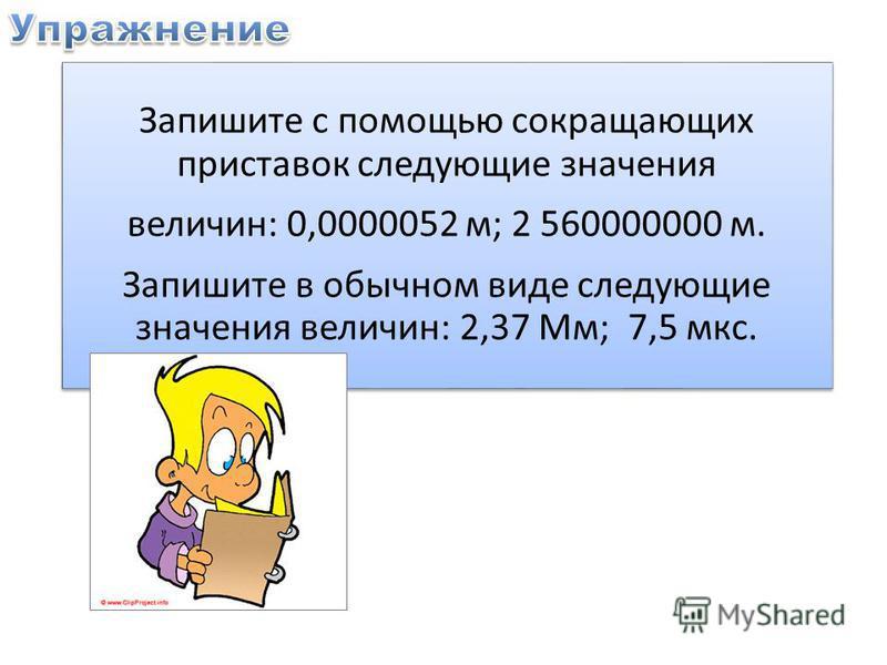 Запишите с помощью сокращающих приставок следующие значения величин: 0,0000052 м; 2 560000000 м. Запишите в обычном виде следующие значения величин: 2,37 Мм; 7,5 мкс.