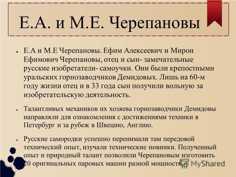 Е.А. и М.Е. Черепановы Е.А и М.Е Черепановы. Ефим Алексеевич и Мирон Ефимович Черепановы, отец и сын- замечательные русские изобретатели- самоучки. Они были крепостными уральских горнозаводчиков Демидовых. Лишь на 60-м году жизни отец и в 33 года сын