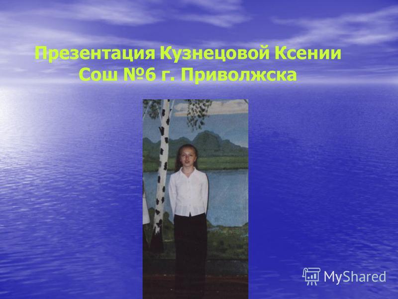 Презентация Кузнецовой Ксении Сош 6 г. Приволжска