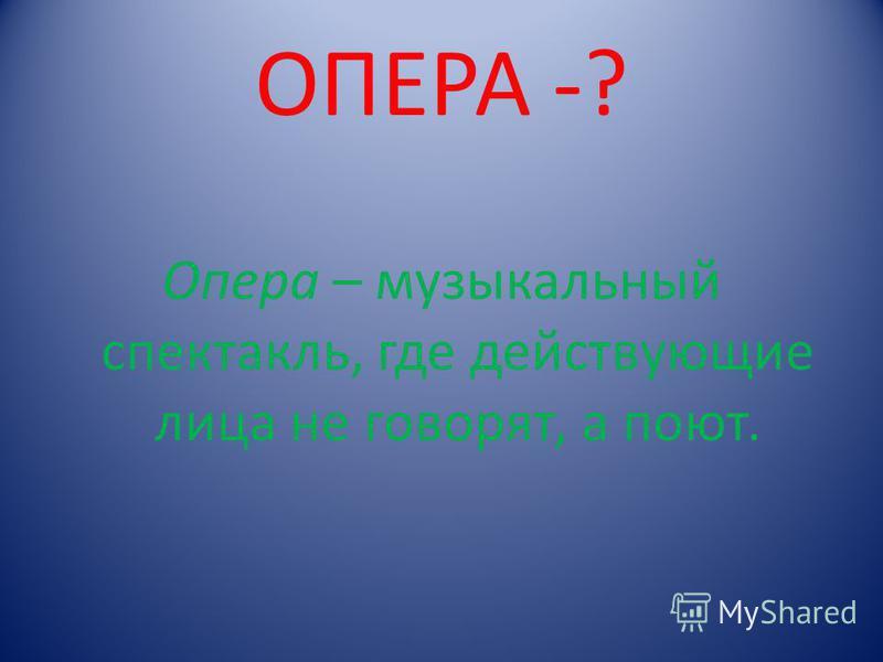 ОПЕРА -? Опера – музыкальный спектакль, где действующие лица не говорят, а поют.