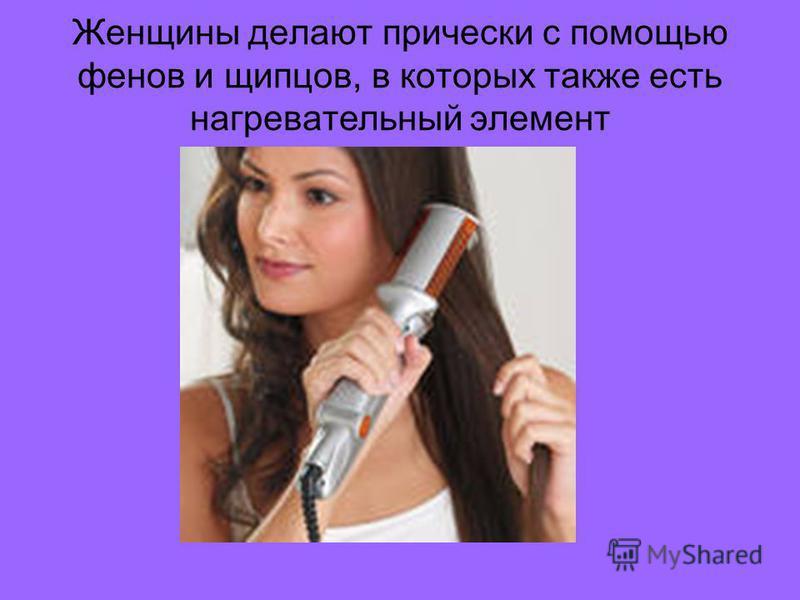 Женщины делают прически с помощью фенов и щипцов, в которых также есть нагревательный элемент