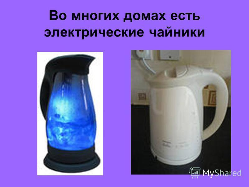 Во многих домах есть электрические чайники