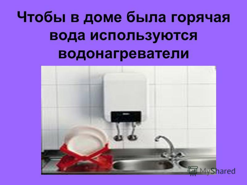 Чтобы в доме была горячая вода используются водонагреватели