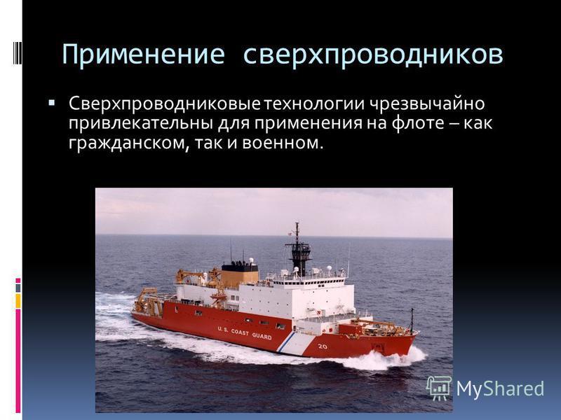Применение сверхпроводников Сверхпроводниковые технологии чрезвычайно привлекательны для применения на флоте – как гражданском, так и военном.
