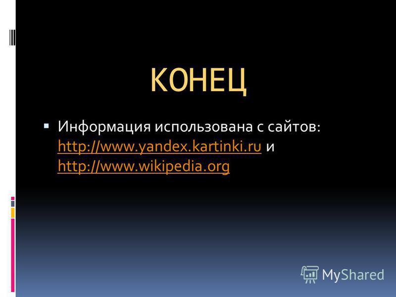 КОНЕЦ Информация использована с сайтов: http://www.yandex.kartinki.ru и http://www.wikipedia.org http://www.yandex.kartinki.ru http://www.wikipedia.org