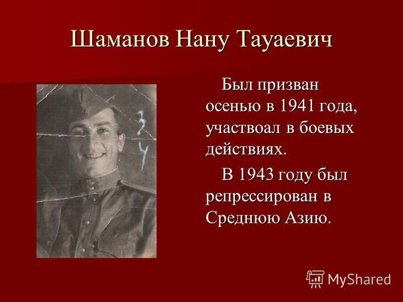 Шаманов Нану Тауаевич Был призван осенью в 1941 года, участвовал в боевых действиях. В 1943 году был репрессирован в Среднюю Азию.