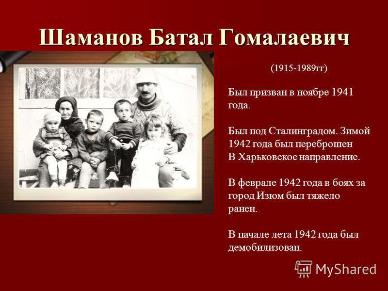 Шаманов Батал Гомалаевич (1915-1989 гг) Был призван в ноябре 1941 года. Был под Сталинградом. Зимой 1942 года был переброшен В Харьковское направление. В феврале 1942 года в боях за город Изюм был тяжело ранен. В начале лета 1942 года был демобилизов