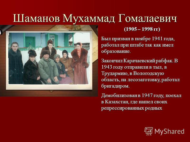 Шаманов Мухаммад Гомалаевич (1905 – 1998 гг) Был призван в ноябре 1941 года, работал при штабе так как имел образование. Закончил Карачаевский рабфак. В 1943 году отправили в тыл, в Трудармию, в Вологодскую область, на лесозаготовку, работал бригадир