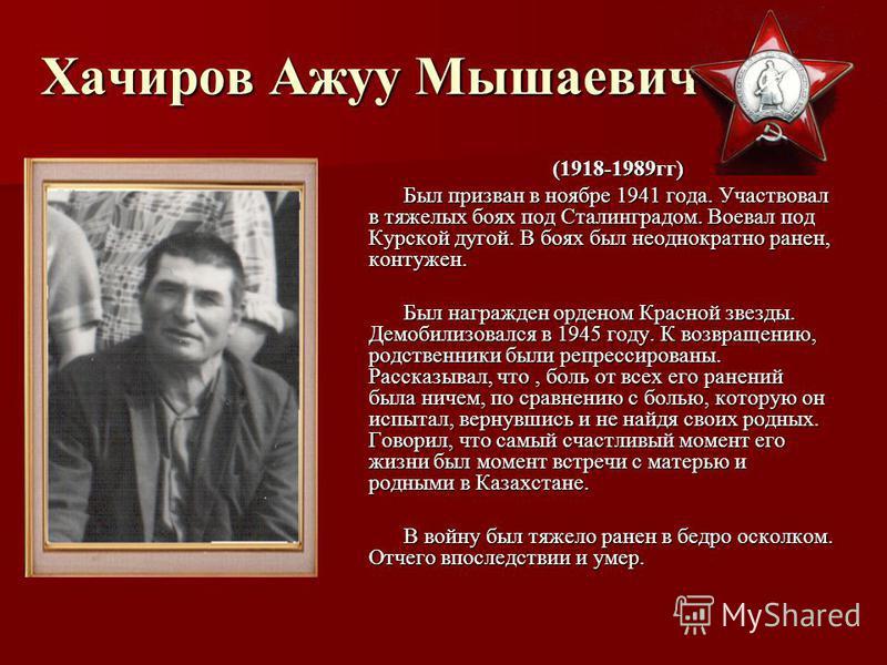 Хачиров Ажуу Мышаевич (1918-1989 гг) Был призван в ноябре 1941 года. Участвовал в тяжелых боях под Сталинградом. Воевал под Курской дугой. В боях был неоднократно ранен, контужен. Был награжден орденом Красной звезды. Демобилизовался в 1945 году. К в