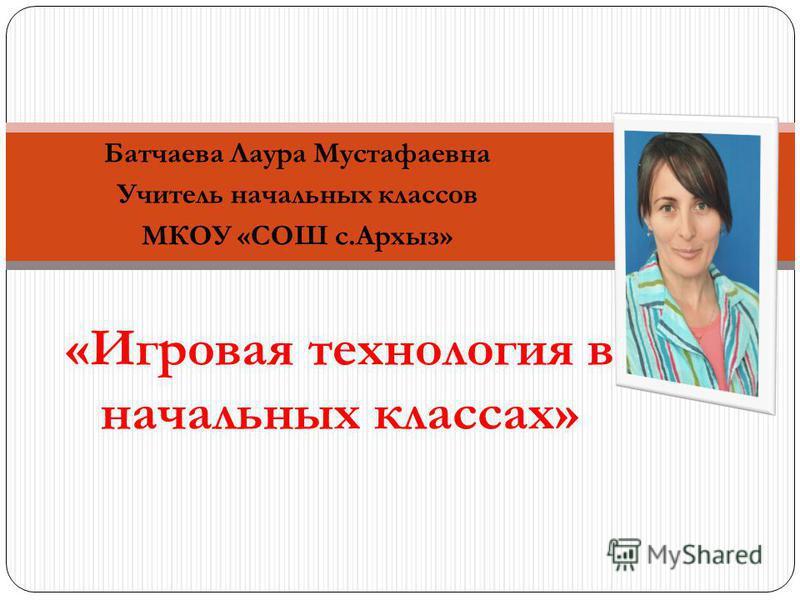 Батчаева Лаура Мустафаевна Учитель начальных классов МКОУ «СОШ с.Архыз» «Игровая технология в начальных классах»