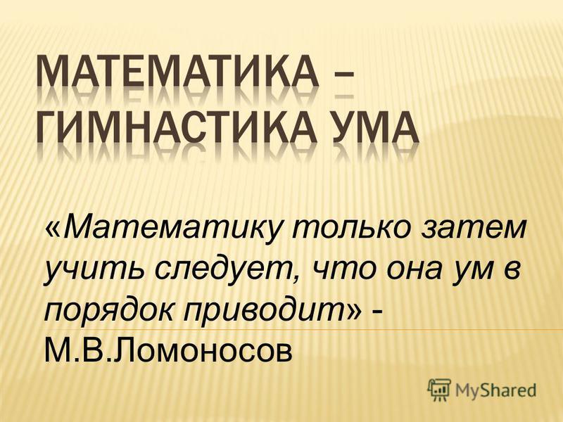 «Математику только затем учить следует, что она ум в порядок приводит» - М.В.Ломоносов