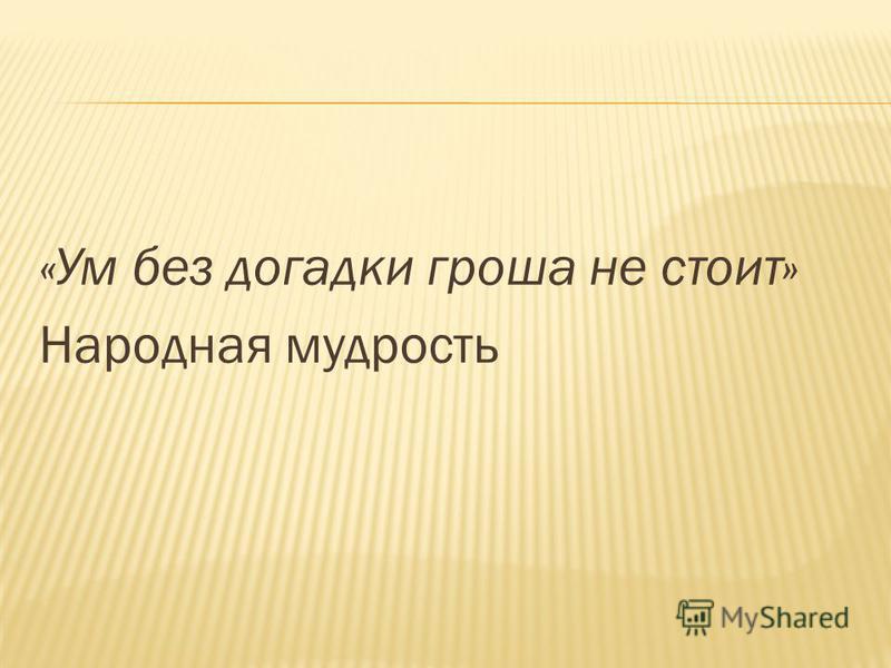 «Ум без догадки гроша не стоит» Народная мудрость