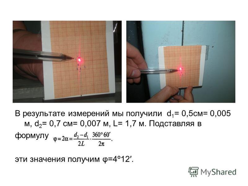 В результате измерений мы получили d 1 = 0,5 см= 0,005 м, d 2 = 0,7 см= 0,007 м, L= 1,7 м. Подставляя в формулу эти значения получим φ=4º12.